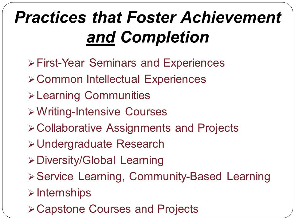 Practices that Foster Achievement and Completion First-Year Seminars and Experiences Common Intellectual Experiences Learning Communities Writing-Intensive Courses Collaborative Assignments and Projects Undergraduate Research Diversity/Global Learning Service Learning, Community-Based Learning Internships Capstone Courses and Projects