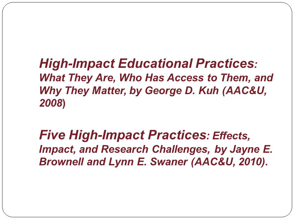 High-Impact Educational Practices : What They Are, Who Has Access to Them, and Why They Matter, by George D. Kuh (AAC&U, 2008) Five High-Impact Practi