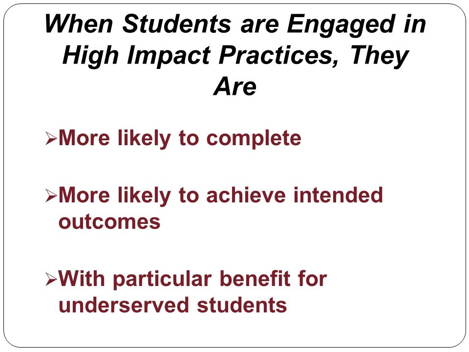 When Students are Engaged in High Impact Practices, They Are More likely to complete More likely to achieve intended outcomes With particular benefit