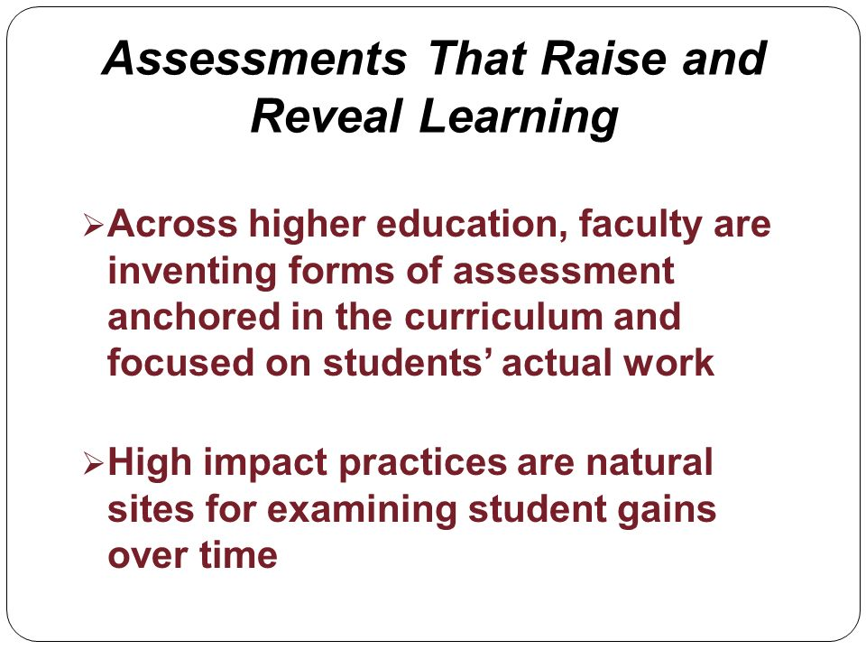 Assessments That Raise and Reveal Learning Across higher education, faculty are inventing forms of assessment anchored in the curriculum and focused on students actual work High impact practices are natural sites for examining student gains over time