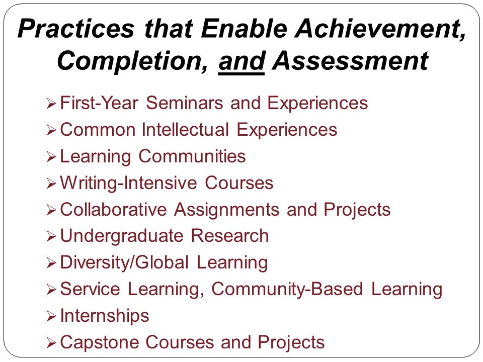 Practices that Enable Achievement, Completion, and Assessment First-Year Seminars and Experiences Common Intellectual Experiences Learning Communities Writing-Intensive Courses Collaborative Assignments and Projects Undergraduate Research Diversity/Global Learning Service Learning, Community-Based Learning Internships Capstone Courses and Projects