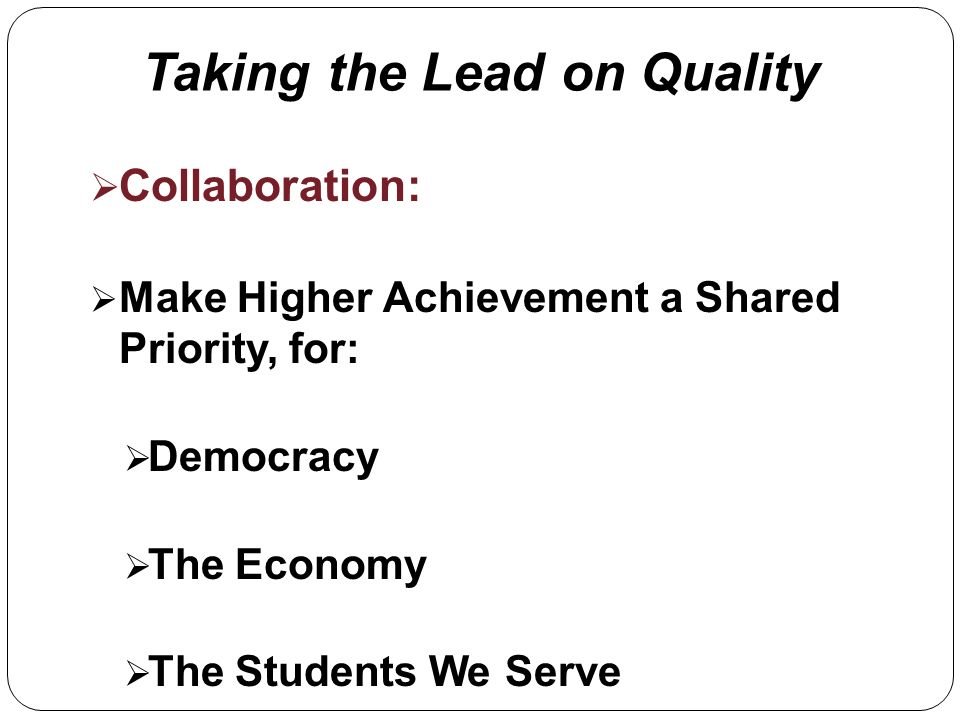 Taking the Lead on Quality Collaboration: Make Higher Achievement a Shared Priority, for: Democracy The Economy The Students We Serve