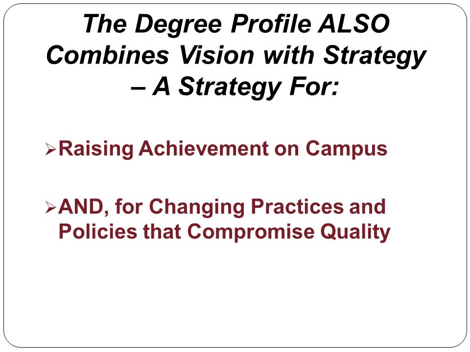 The Degree Profile ALSO Combines Vision with Strategy – A Strategy For: Raising Achievement on Campus AND, for Changing Practices and Policies that Compromise Quality