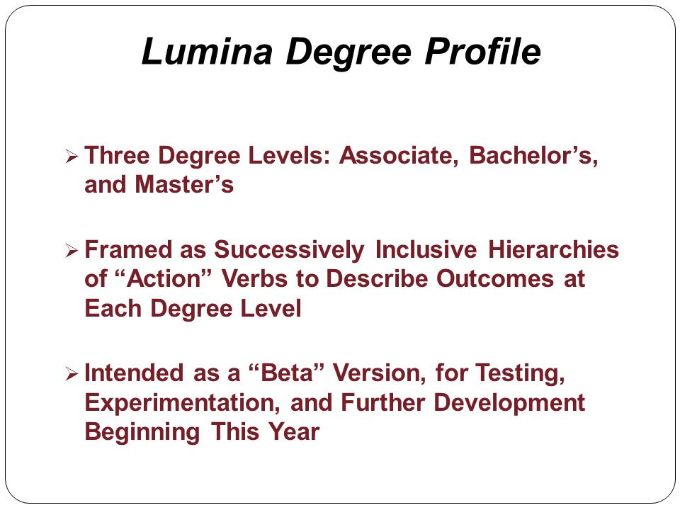 Lumina Degree Profile Three Degree Levels: Associate, Bachelors, and Masters Framed as Successively Inclusive Hierarchies of Action Verbs to Describe