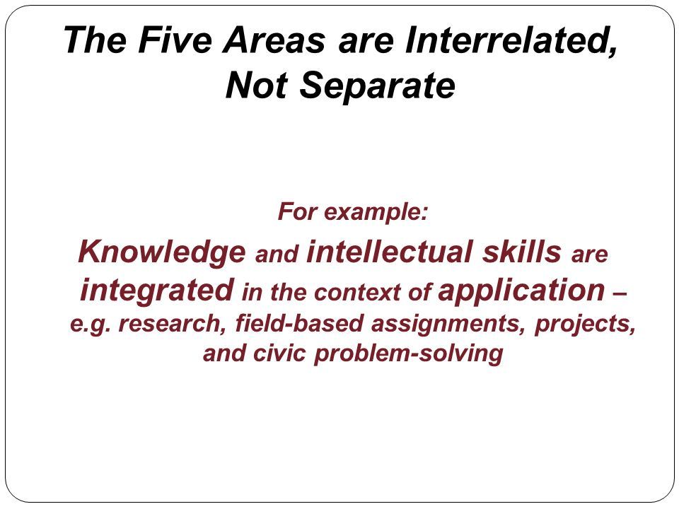 The Five Areas are Interrelated, Not Separate For example: Knowledge and intellectual skills are integrated in the context of application – e.g. resea