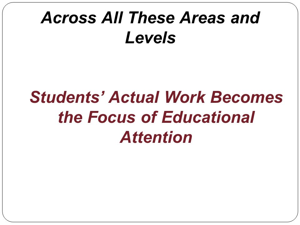 Across All These Areas and Levels Students Actual Work Becomes the Focus of Educational Attention