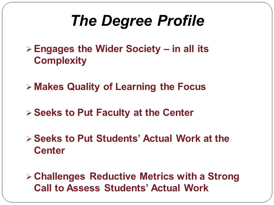 The Degree Profile Engages the Wider Society – in all its Complexity Makes Quality of Learning the Focus Seeks to Put Faculty at the Center Seeks to Put Students Actual Work at the Center Challenges Reductive Metrics with a Strong Call to Assess Students Actual Work