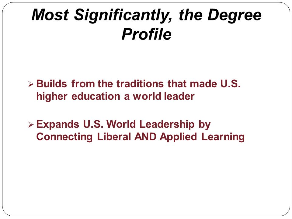 Most Significantly, the Degree Profile Builds from the traditions that made U.S. higher education a world leader Expands U.S. World Leadership by Conn