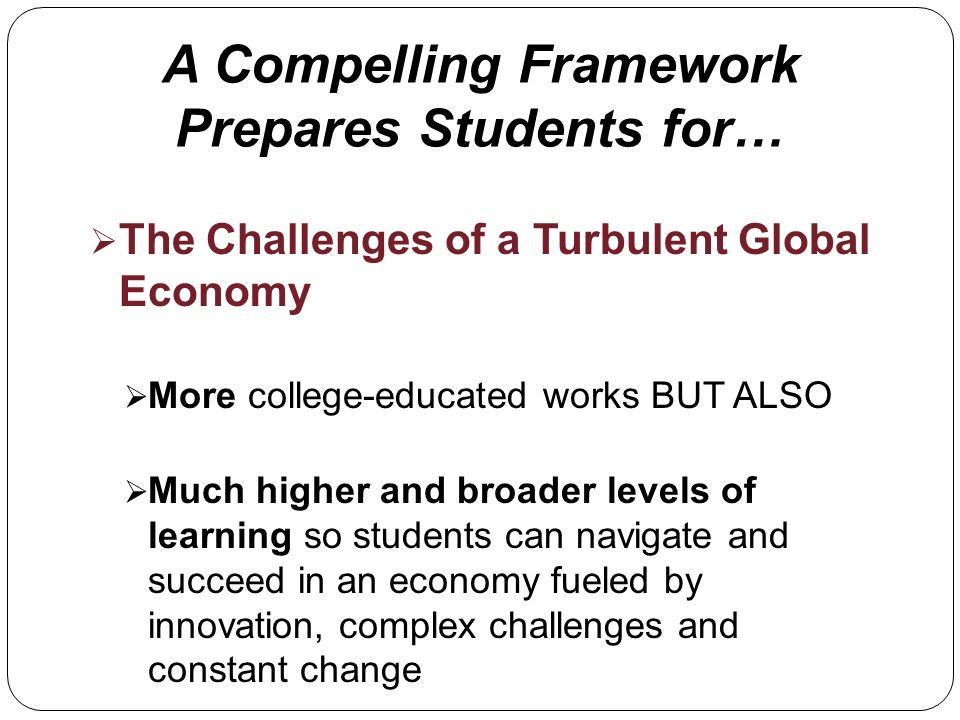 A Compelling Framework Prepares Students for… The Challenges of a Turbulent Global Economy More college-educated works BUT ALSO Much higher and broader levels of learning so students can navigate and succeed in an economy fueled by innovation, complex challenges and constant change