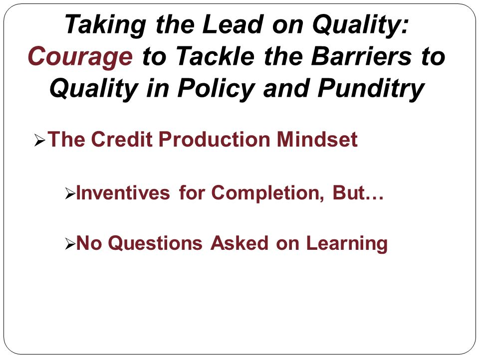 Taking the Lead on Quality: Courage to Tackle the Barriers to Quality in Policy and Punditry The Credit Production Mindset Inventives for Completion, But… No Questions Asked on Learning
