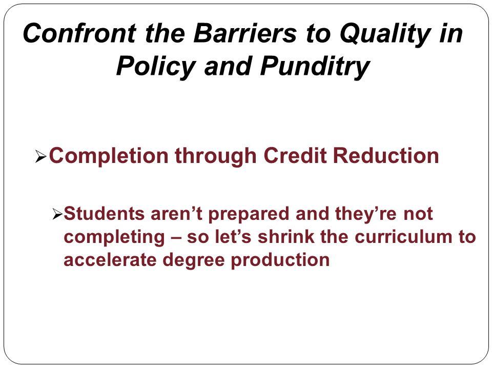 Confront the Barriers to Quality in Policy and Punditry Completion through Credit Reduction Students arent prepared and theyre not completing – so lets shrink the curriculum to accelerate degree production