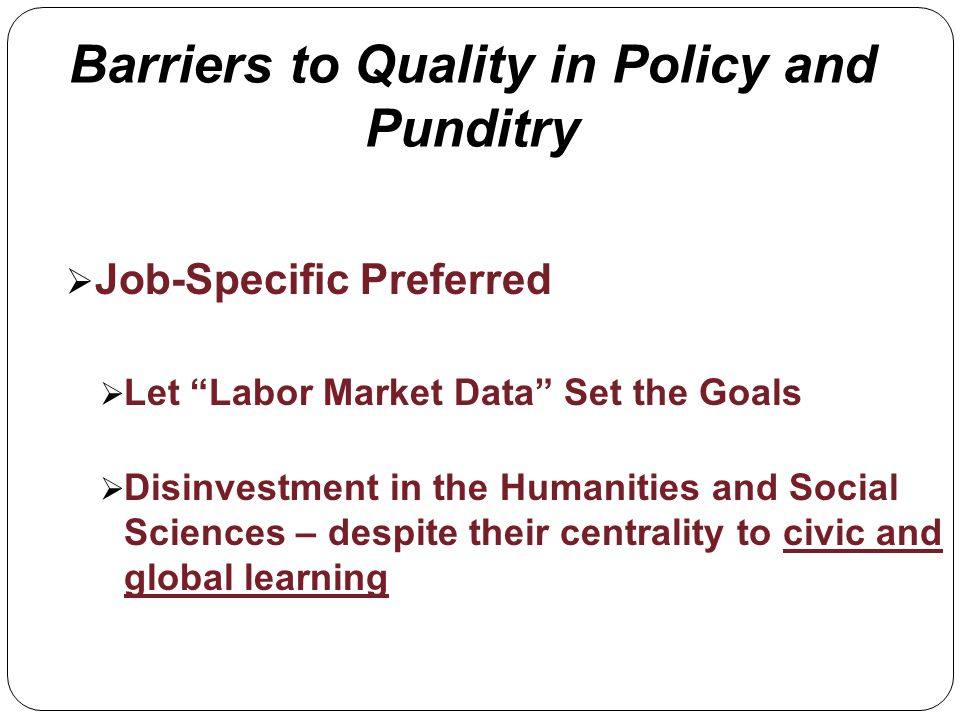 Barriers to Quality in Policy and Punditry Job-Specific Preferred Let Labor Market Data Set the Goals Disinvestment in the Humanities and Social Sciences – despite their centrality to civic and global learning