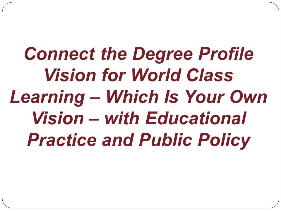 Connect the Degree Profile Vision for World Class Learning – Which Is Your Own Vision – with Educational Practice and Public Policy