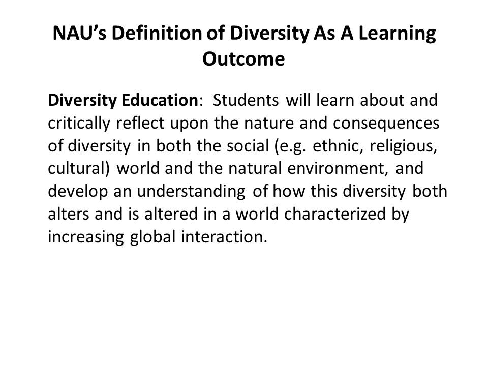 NAUs Definition of Diversity As A Learning Outcome Diversity Education: Students will learn about and critically reflect upon the nature and consequen