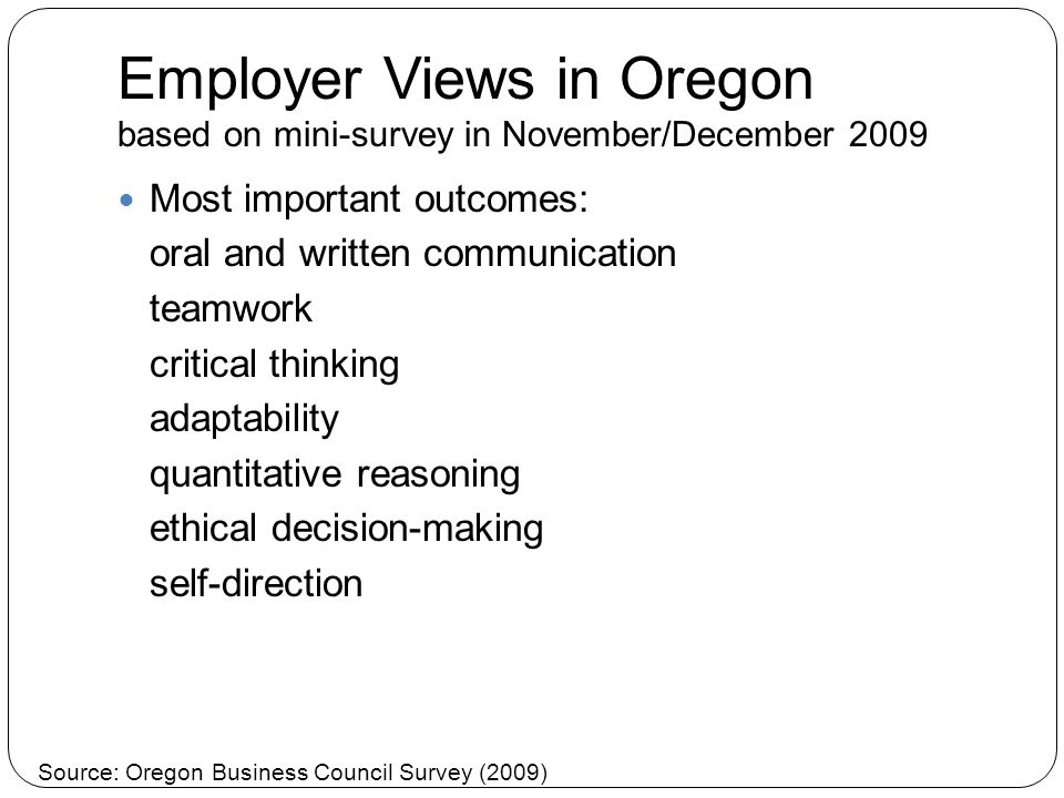 Employer Views in Oregon based on mini-survey in November/December 2009 Most important outcomes: oral and written communication teamwork critical thinking adaptability quantitative reasoning ethical decision-making self-direction Source: Oregon Business Council Survey (2009)