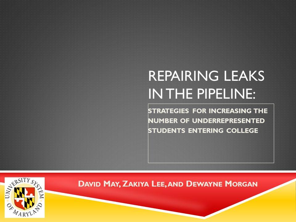 REPAIRING LEAKS IN THE PIPELINE: STRATEGIES FOR INCREASING THE NUMBER OF UNDERREPRESENTED STUDENTS ENTERING COLLEGE D AVID M AY, Z AKIYA L EE, AND D EWAYNE M ORGAN