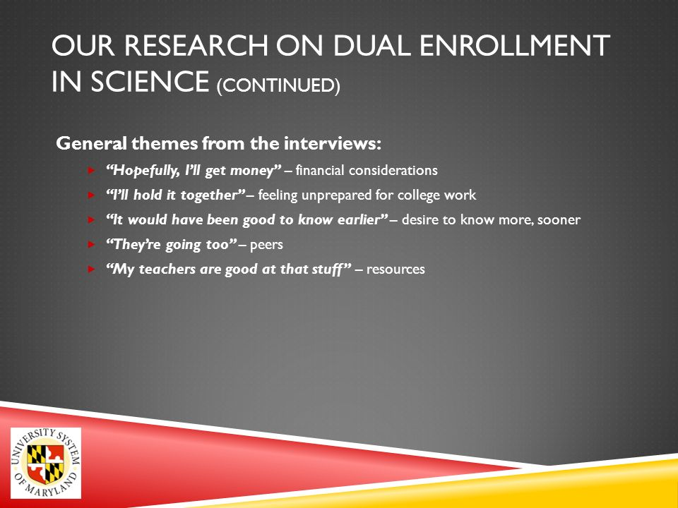 OUR RESEARCH ON DUAL ENROLLMENT IN SCIENCE (CONTINUED) General themes from the interviews: Hopefully, Ill get money – financial considerations Ill hold it together – feeling unprepared for college work It would have been good to know earlier – desire to know more, sooner Theyre going too – peers My teachers are good at that stuff – resources