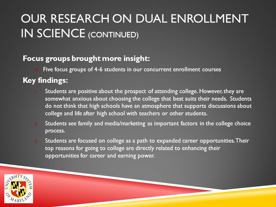 OUR RESEARCH ON DUAL ENROLLMENT IN SCIENCE (CONTINUED) Focus groups brought more insight: Five focus groups of 4-6 students in our concurrent enrollment courses Key findings: 1.