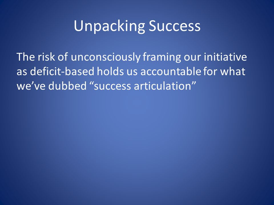 Unpacking Success The risk of unconsciously framing our initiative as deficit-based holds us accountable for what weve dubbed success articulation