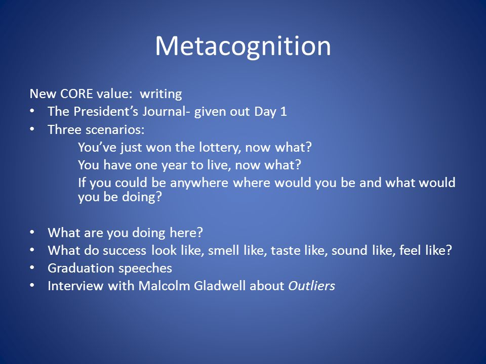 Metacognition New CORE value: writing The Presidents Journal- given out Day 1 Three scenarios: Youve just won the lottery, now what.