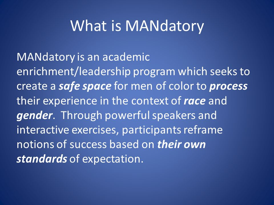 What is MANdatory MANdatory is an academic enrichment/leadership program which seeks to create a safe space for men of color to process their experience in the context of race and gender.