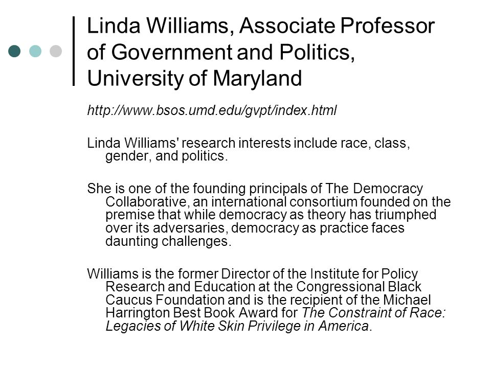 Linda Williams, Associate Professor of Government and Politics, University of Maryland http://www.bsos.umd.edu/gvpt/index.html Linda Williams research interests include race, class, gender, and politics.