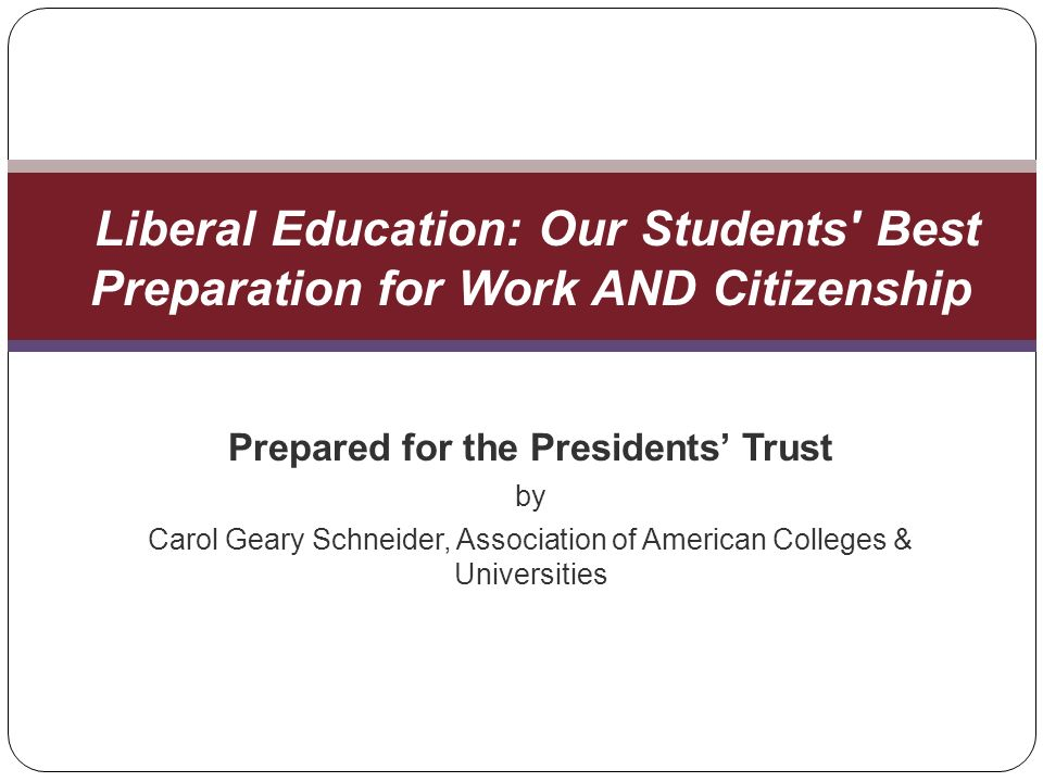 Prepared for the Presidents Trust by Carol Geary Schneider, Association of American Colleges & Universities Liberal Education: Our Students Best Preparation for Work AND Citizenship