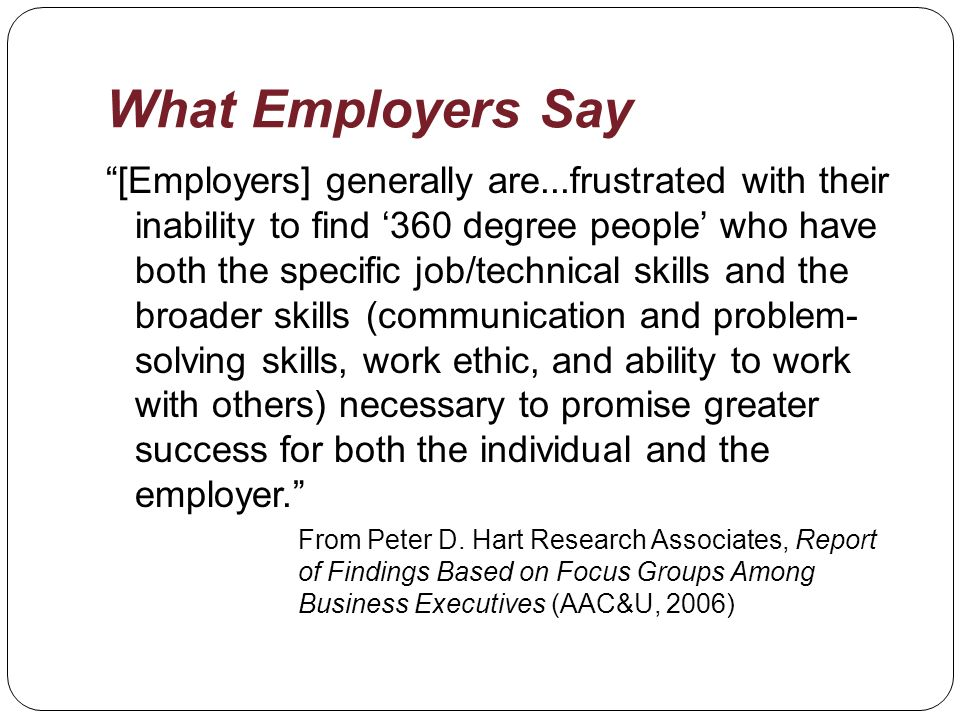 What Employers Say [Employers] generally are...frustrated with their inability to find 360 degree people who have both the specific job/technical skills and the broader skills (communication and problem- solving skills, work ethic, and ability to work with others) necessary to promise greater success for both the individual and the employer.
