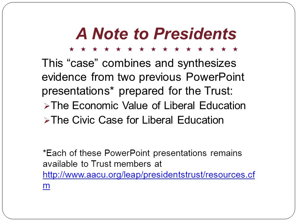 A Note to Presidents This case combines and synthesizes evidence from two previous PowerPoint presentations* prepared for the Trust: The Economic Value of Liberal Education The Civic Case for Liberal Education *Each of these PowerPoint presentations remains available to Trust members at   m   m