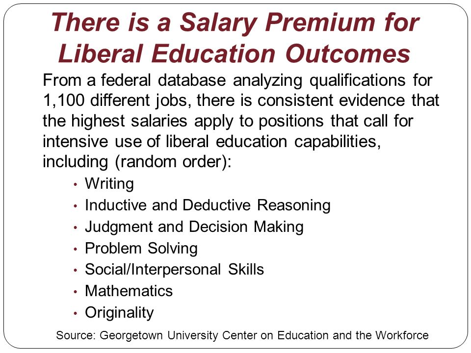 There is a Salary Premium for Liberal Education Outcomes From a federal database analyzing qualifications for 1,100 different jobs, there is consistent evidence that the highest salaries apply to positions that call for intensive use of liberal education capabilities, including (random order): Writing Inductive and Deductive Reasoning Judgment and Decision Making Problem Solving Social/Interpersonal Skills Mathematics Originality Source: Georgetown University Center on Education and the Workforce