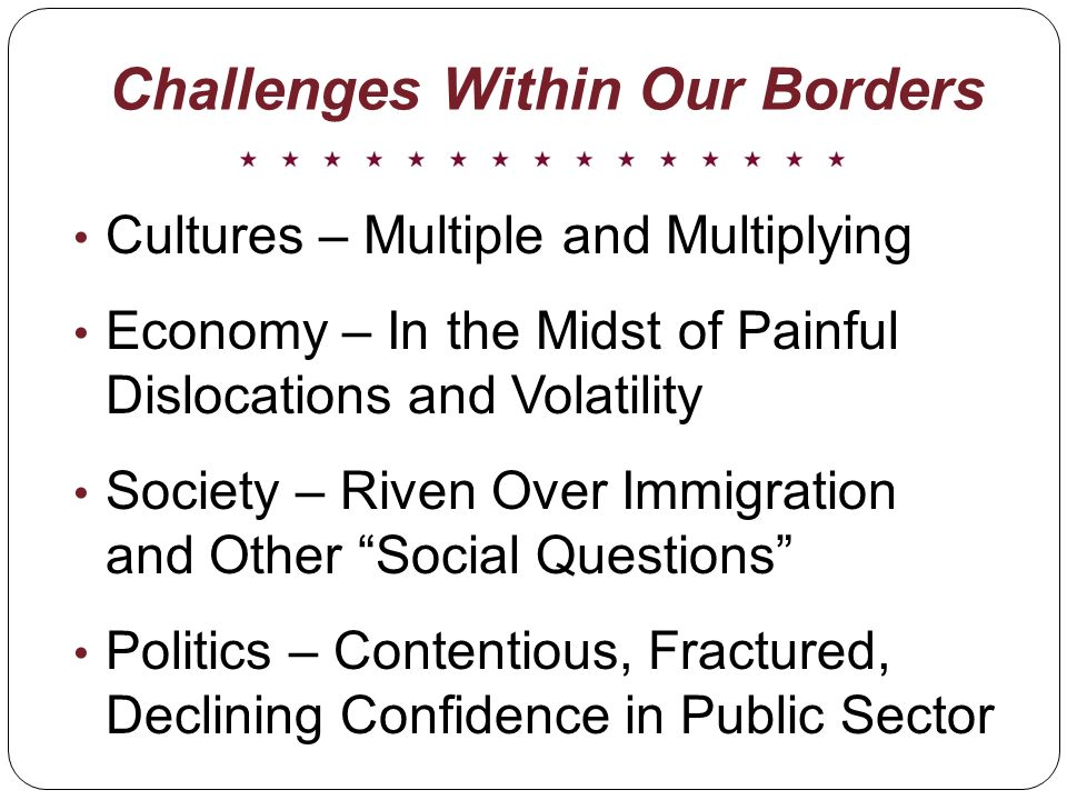 Challenges Within Our Borders Cultures – Multiple and Multiplying Economy – In the Midst of Painful Dislocations and Volatility Society – Riven Over Immigration and Other Social Questions Politics – Contentious, Fractured, Declining Confidence in Public Sector