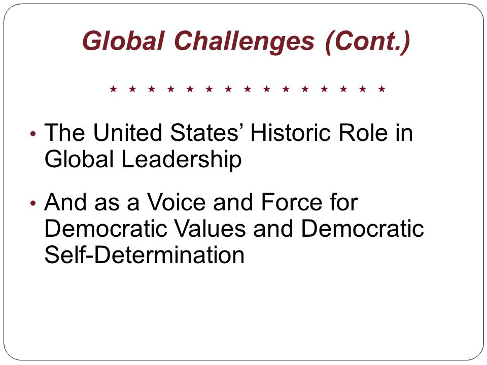Global Challenges (Cont.) The United States Historic Role in Global Leadership And as a Voice and Force for Democratic Values and Democratic Self-Determination