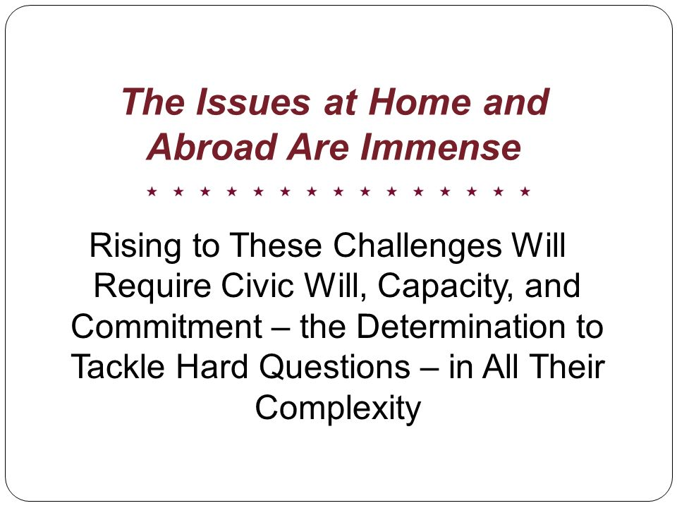 The Issues at Home and Abroad Are Immense Rising to These Challenges Will Require Civic Will, Capacity, and Commitment – the Determination to Tackle Hard Questions – in All Their Complexity