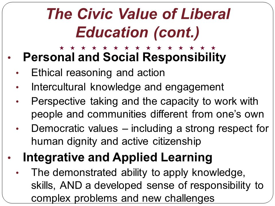 The Civic Value of Liberal Education (cont.) Personal and Social Responsibility Ethical reasoning and action Intercultural knowledge and engagement Perspective taking and the capacity to work with people and communities different from ones own Democratic values – including a strong respect for human dignity and active citizenship Integrative and Applied Learning The demonstrated ability to apply knowledge, skills, AND a developed sense of responsibility to complex problems and new challenges
