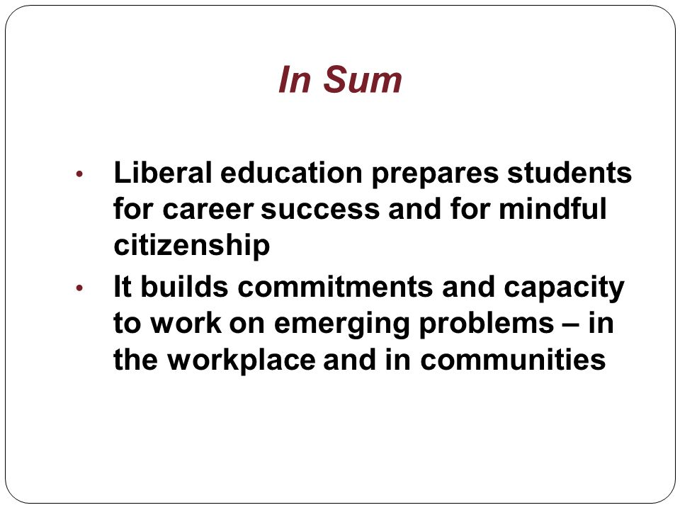 Liberal education prepares students for career success and for mindful citizenship It builds commitments and capacity to work on emerging problems – in the workplace and in communities In Sum