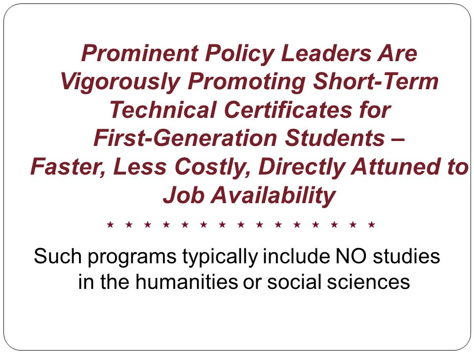 Prominent Policy Leaders Are Vigorously Promoting Short-Term Technical Certificates for First-Generation Students – Faster, Less Costly, Directly Attuned to Job Availability Such programs typically include NO studies in the humanities or social sciences