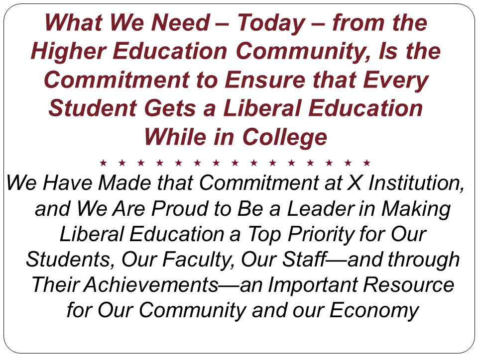 What We Need – Today – from the Higher Education Community, Is the Commitment to Ensure that Every Student Gets a Liberal Education While in College We Have Made that Commitment at X Institution, and We Are Proud to Be a Leader in Making Liberal Education a Top Priority for Our Students, Our Faculty, Our Staffand through Their Achievementsan Important Resource for Our Community and our Economy