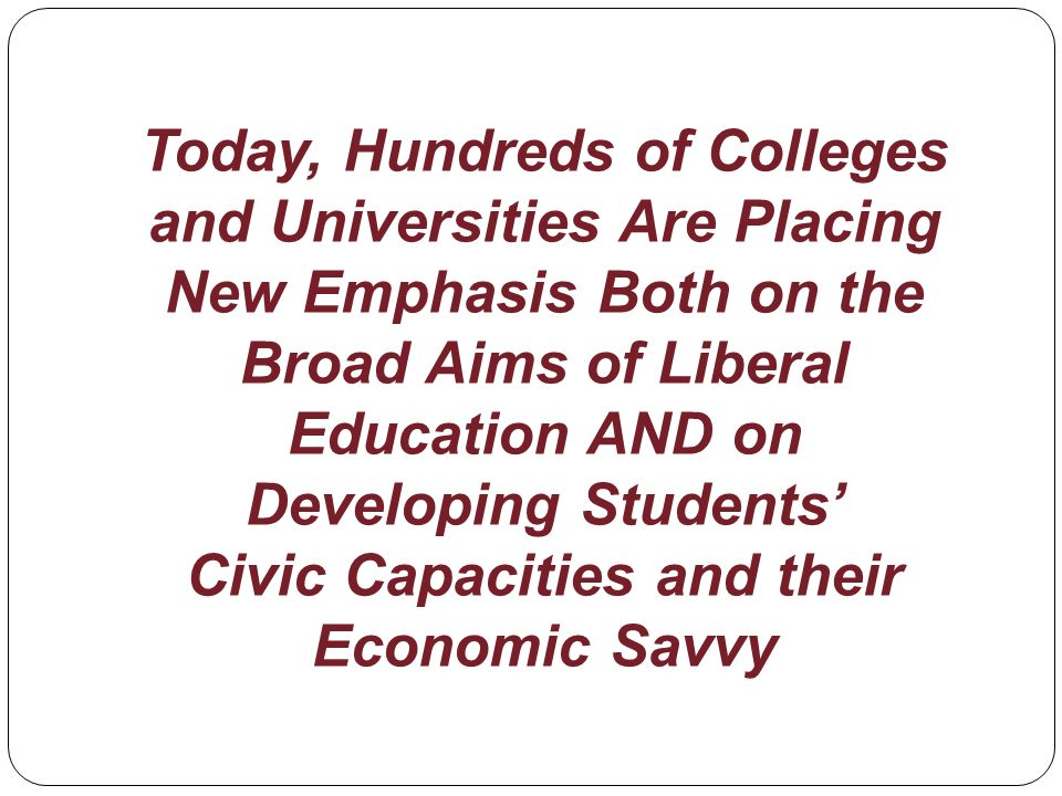Today, Hundreds of Colleges and Universities Are Placing New Emphasis Both on the Broad Aims of Liberal Education AND on Developing Students Civic Capacities and their Economic Savvy