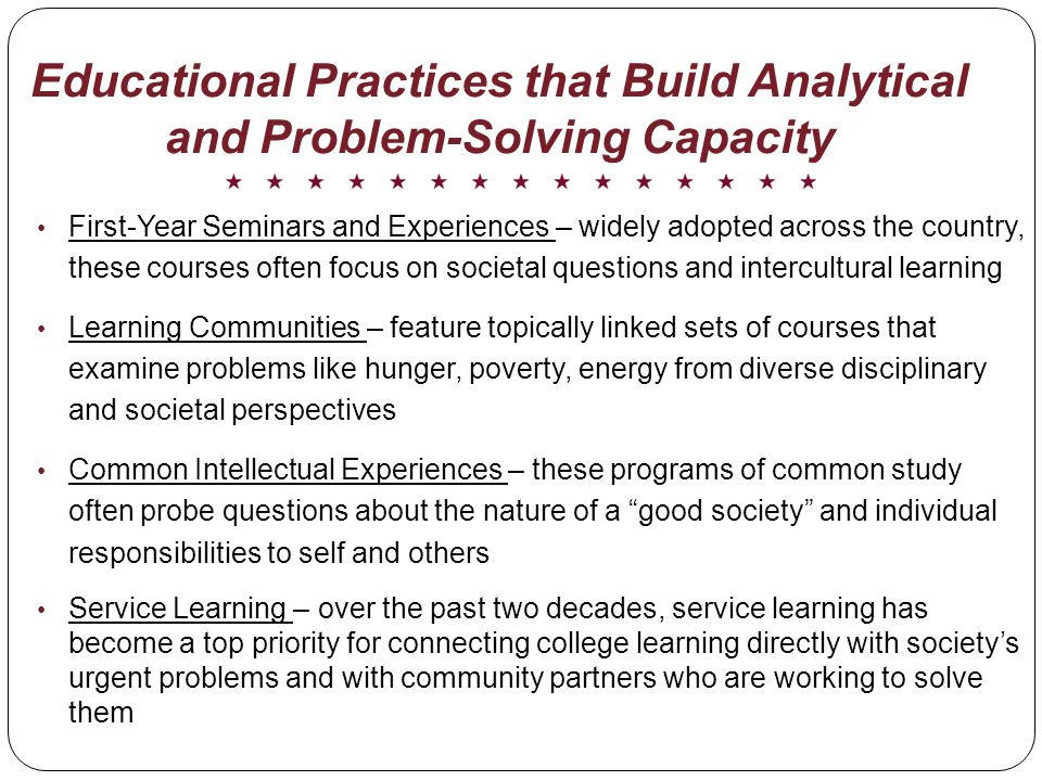 Educational Practices that Build Analytical and Problem-Solving Capacity First-Year Seminars and Experiences – widely adopted across the country, these courses often focus on societal questions and intercultural learning Learning Communities – feature topically linked sets of courses that examine problems like hunger, poverty, energy from diverse disciplinary and societal perspectives Common Intellectual Experiences – these programs of common study often probe questions about the nature of a good society and individual responsibilities to self and others Service Learning – over the past two decades, service learning has become a top priority for connecting college learning directly with societys urgent problems and with community partners who are working to solve them