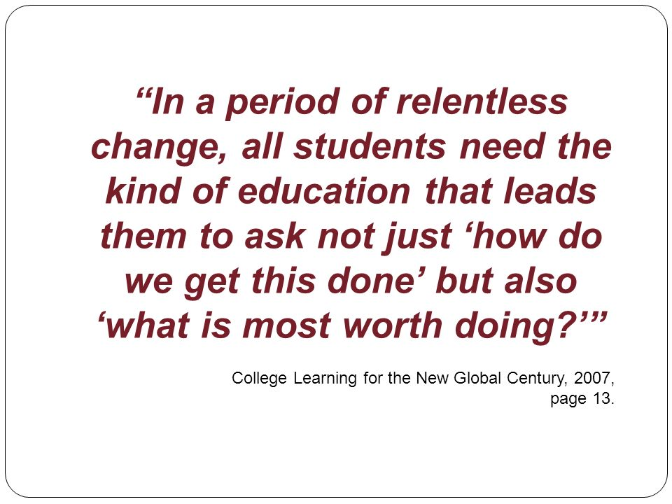 In a period of relentless change, all students need the kind of education that leads them to ask not just how do we get this done but also what is most worth doing.