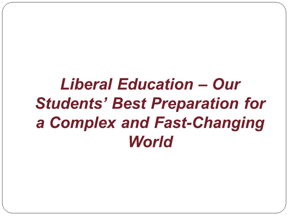 Liberal Education – Our Students Best Preparation for a Complex and Fast-Changing World