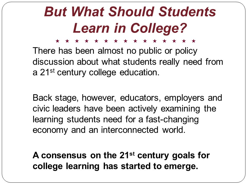 There has been almost no public or policy discussion about what students really need from a 21 st century college education.