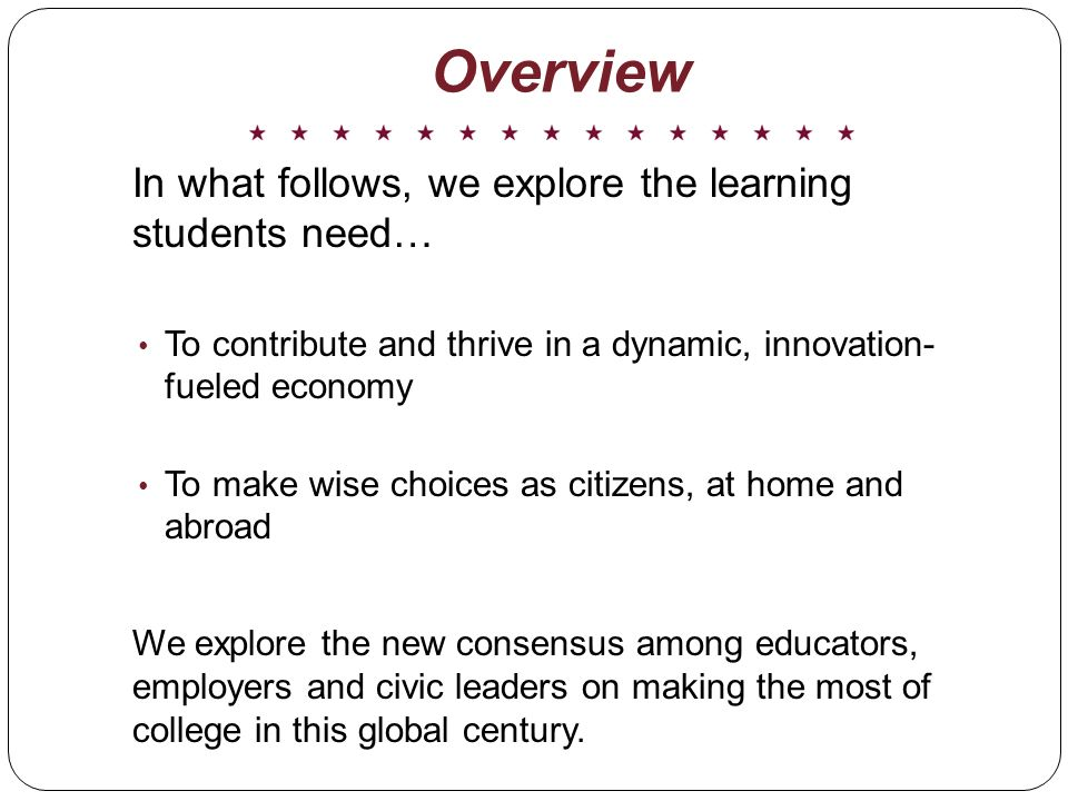In what follows, we explore the learning students need… To contribute and thrive in a dynamic, innovation- fueled economy To make wise choices as citizens, at home and abroad We explore the new consensus among educators, employers and civic leaders on making the most of college in this global century.