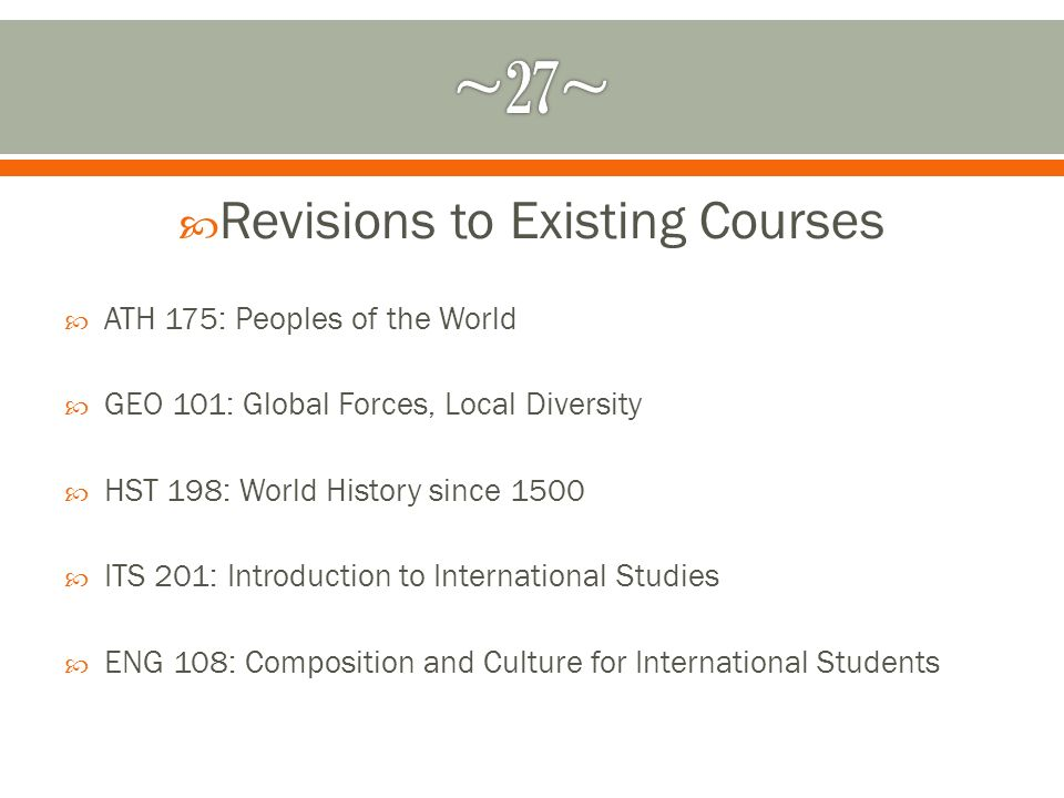 Revisions to Existing Courses ATH 175: Peoples of the World GEO 101: Global Forces, Local Diversity HST 198: World History since 1500 ITS 201: Introduction to International Studies ENG 108: Composition and Culture for International Students