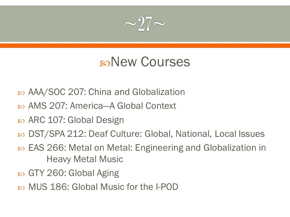 New Courses AAA/SOC 207: China and Globalization AMS 207: AmericaA Global Context ARC 107: Global Design DST/SPA 212: Deaf Culture: Global, National, Local Issues EAS 266: Metal on Metal: Engineering and Globalization in Heavy Metal Music GTY 260: Global Aging MUS 186: Global Music for the I-POD