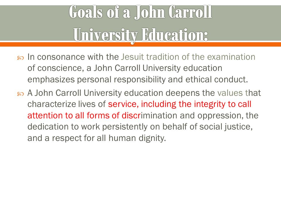 In consonance with the Jesuit tradition of the examination of conscience, a John Carroll University education emphasizes personal responsibility and ethical conduct.