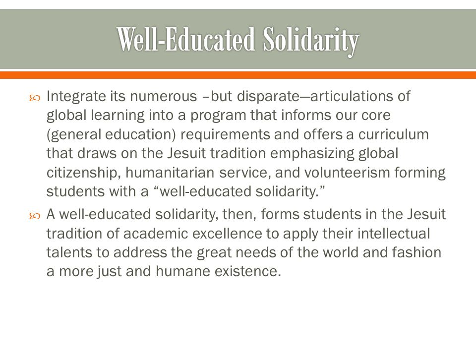 Integrate its numerous –but disparatearticulations of global learning into a program that informs our core (general education) requirements and offers a curriculum that draws on the Jesuit tradition emphasizing global citizenship, humanitarian service, and volunteerism forming students with a well-educated solidarity.