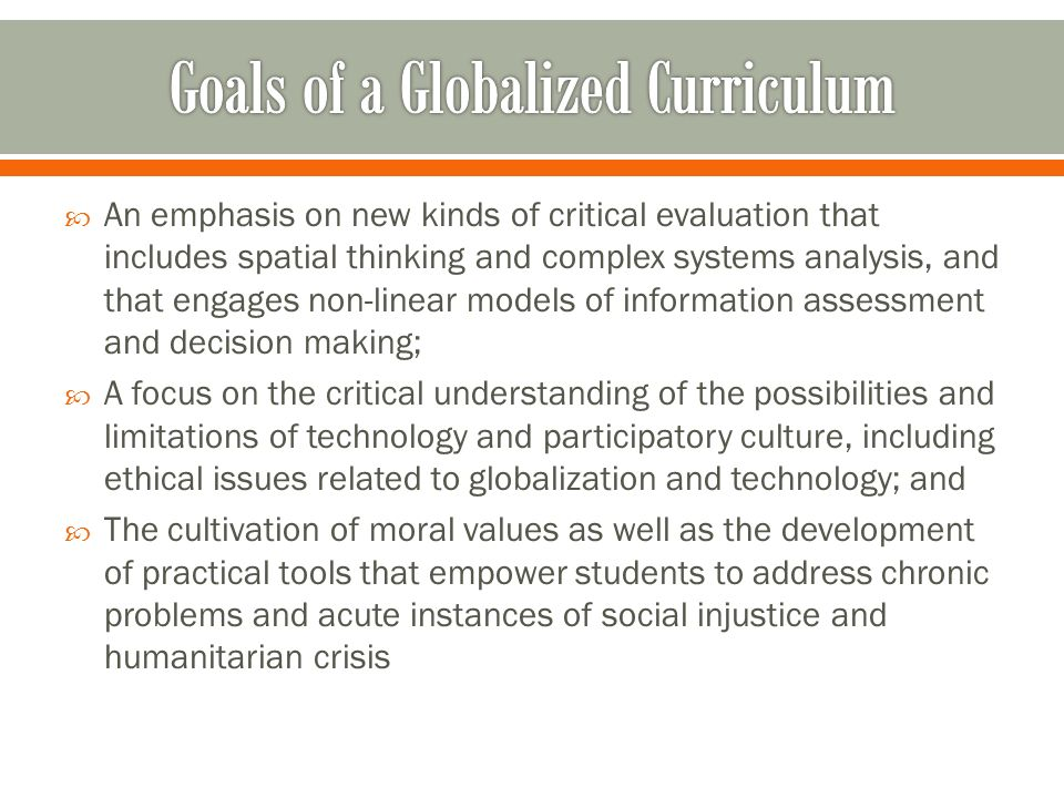 An emphasis on new kinds of critical evaluation that includes spatial thinking and complex systems analysis, and that engages non-linear models of information assessment and decision making; A focus on the critical understanding of the possibilities and limitations of technology and participatory culture, including ethical issues related to globalization and technology; and The cultivation of moral values as well as the development of practical tools that empower students to address chronic problems and acute instances of social injustice and humanitarian crisis