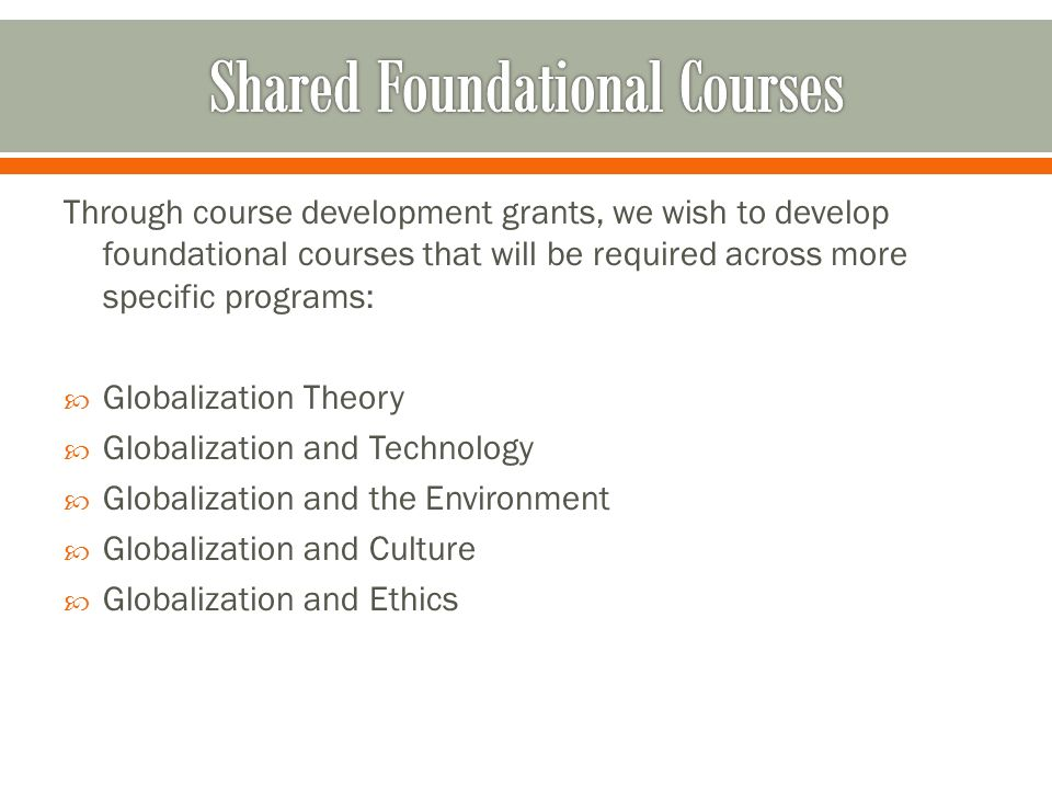 Through course development grants, we wish to develop foundational courses that will be required across more specific programs: Globalization Theory Globalization and Technology Globalization and the Environment Globalization and Culture Globalization and Ethics