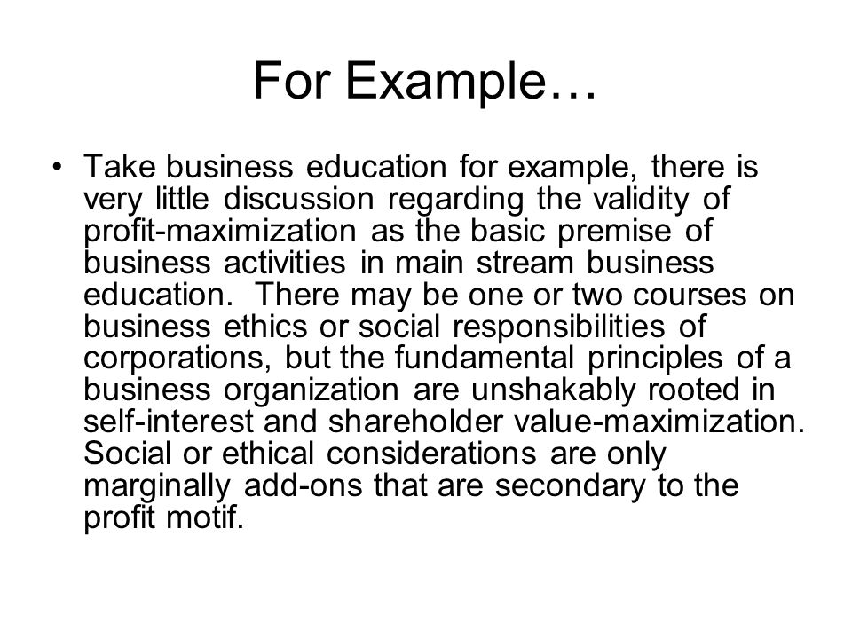 For Example… Take business education for example, there is very little discussion regarding the validity of profit-maximization as the basic premise o